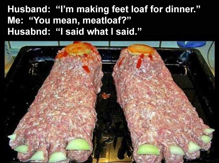 ing-for-dinner-and-hes-making-his-famous-feet-loaf.jpg